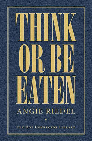 Think Or Be Eaten, by Angie Riedel